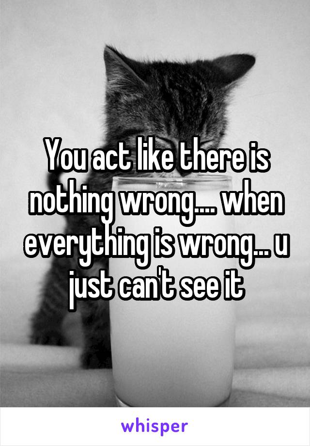 You act like there is nothing wrong.... when everything is wrong... u just can't see it