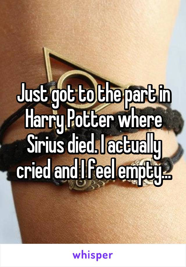 Just got to the part in Harry Potter where Sirius died. I actually cried and I feel empty...