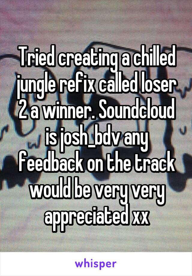 Tried creating a chilled jungle refix called loser 2 a winner. Soundcloud is josh_bdv any feedback on the track would be very very appreciated xx