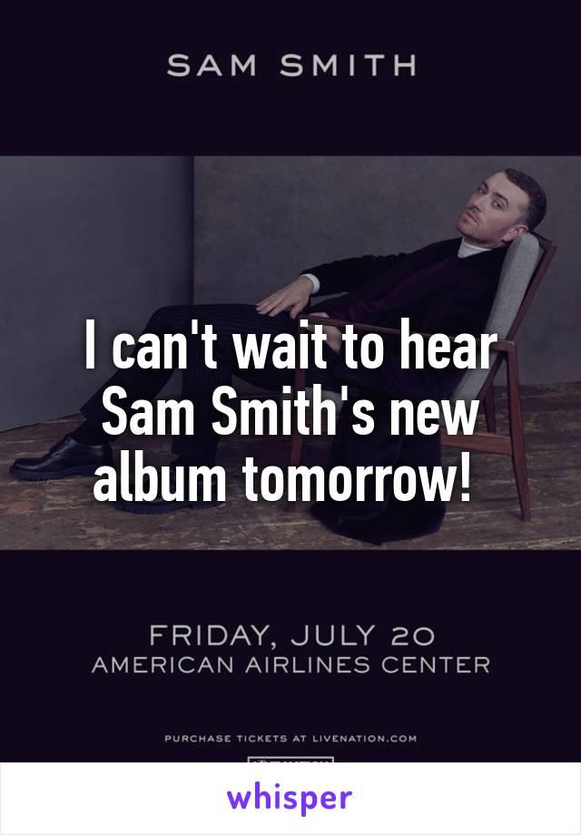 I can't wait to hear Sam Smith's new album tomorrow!