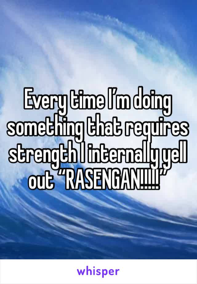 "Every time I'm doing something that requires strength I internally yell out ""RASENGAN!!!!!"""