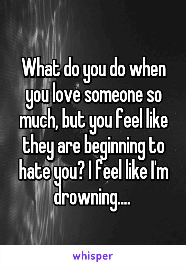 What do you do when you love someone so much, but you feel like they are beginning to hate you? I feel like I'm drowning....