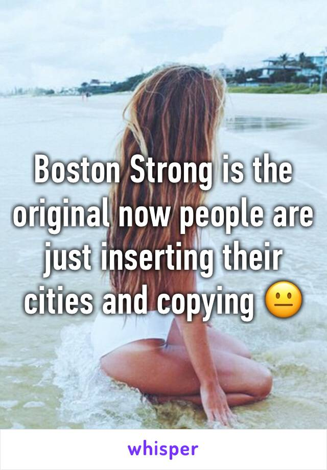 Boston Strong is the original now people are just inserting their cities and copying 😐