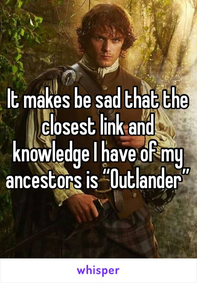 """It makes be sad that the closest link and knowledge I have of my ancestors is """"Outlander"""""""