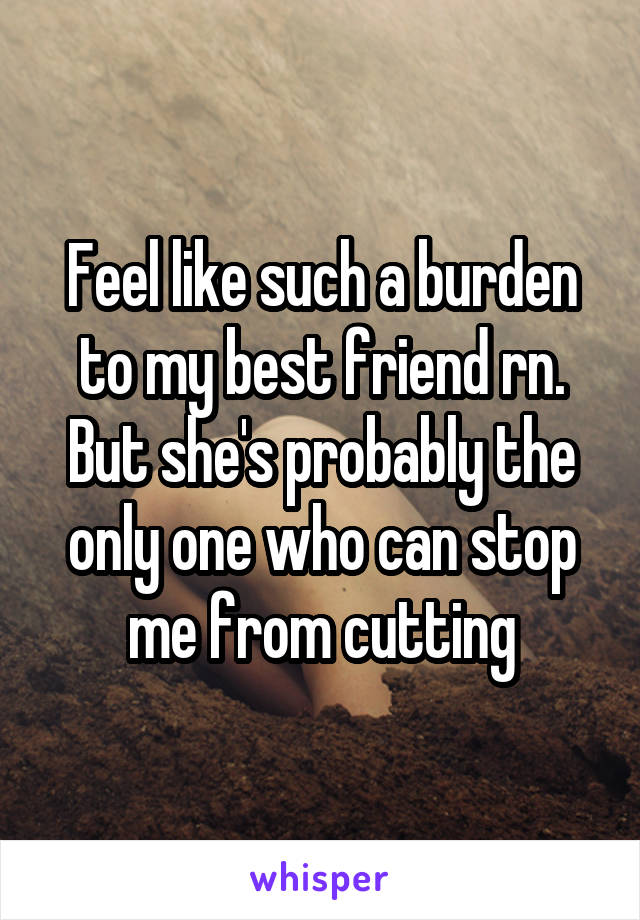 Feel like such a burden to my best friend rn. But she's probably the only one who can stop me from cutting