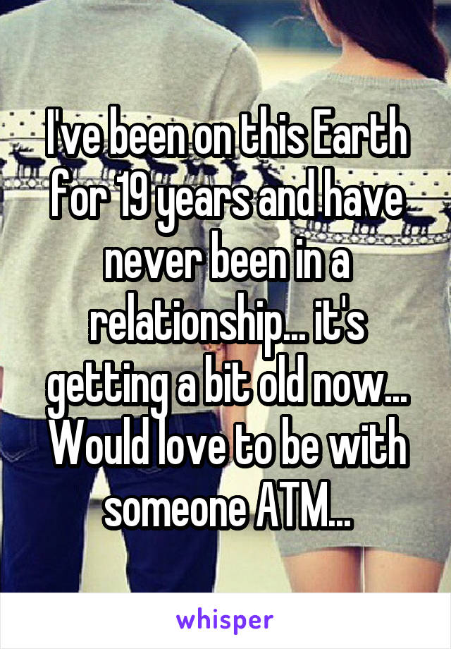 I've been on this Earth for 19 years and have never been in a relationship... it's getting a bit old now... Would love to be with someone ATM...