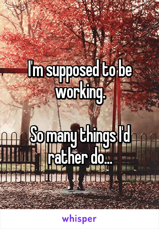 I'm supposed to be working.  So many things I'd rather do...