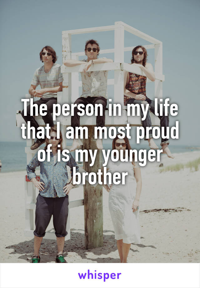 The person in my life that I am most proud of is my younger brother