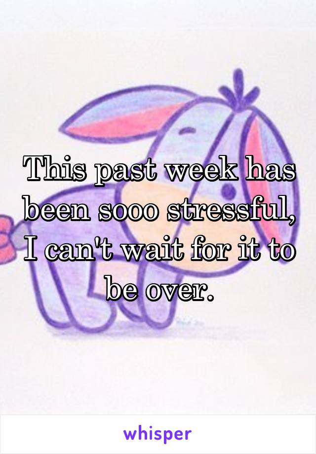 This past week has been sooo stressful, I can't wait for it to be over.