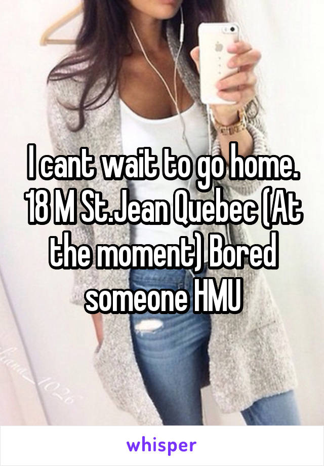 I cant wait to go home. 18 M St.Jean Quebec (At the moment) Bored someone HMU