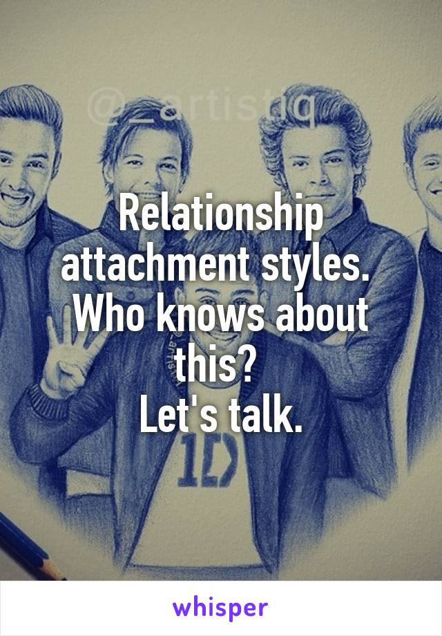 Relationship attachment styles.  Who knows about this?  Let's talk.