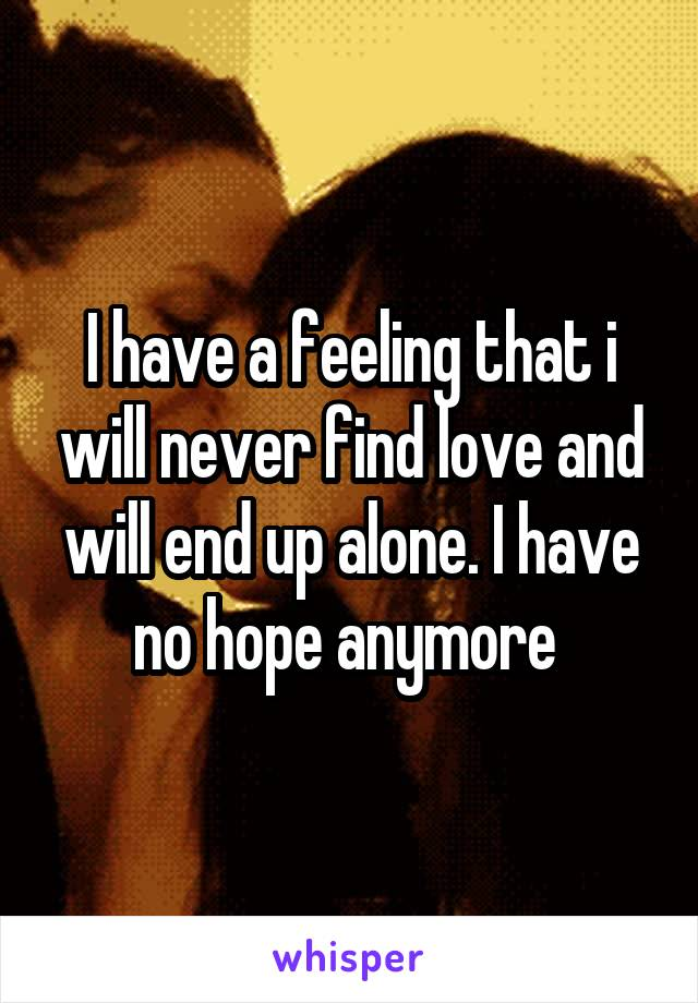 I have a feeling that i will never find love and will end up alone. I have no hope anymore