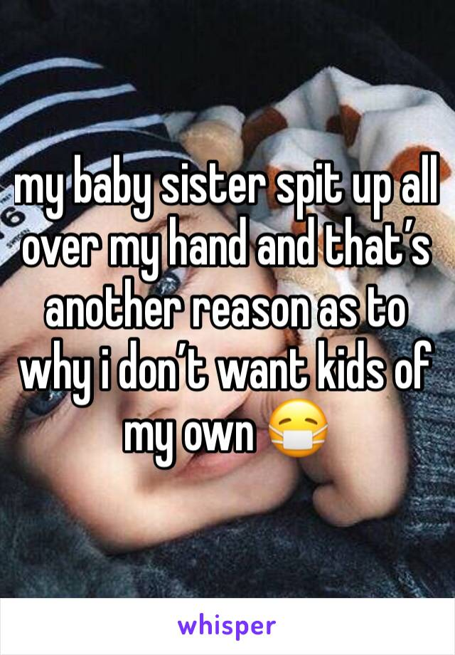 my baby sister spit up all over my hand and that's another reason as to why i don't want kids of my own 😷