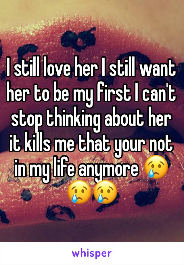 I still love her I still want her to be my first I can't stop thinking about her it kills me that your not in my life anymore 😢😢😢