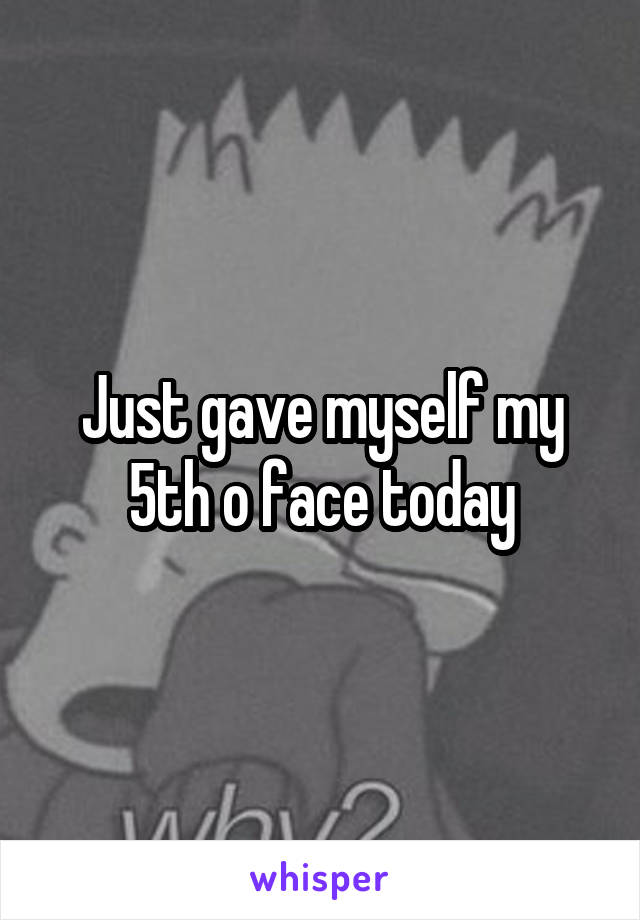 Just gave myself my 5th o face today