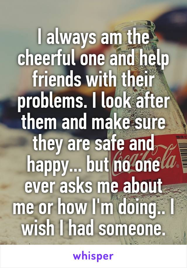I always am the cheerful one and help friends with their problems. I look after them and make sure they are safe and happy... but no one ever asks me about me or how I'm doing.. I wish I had someone.