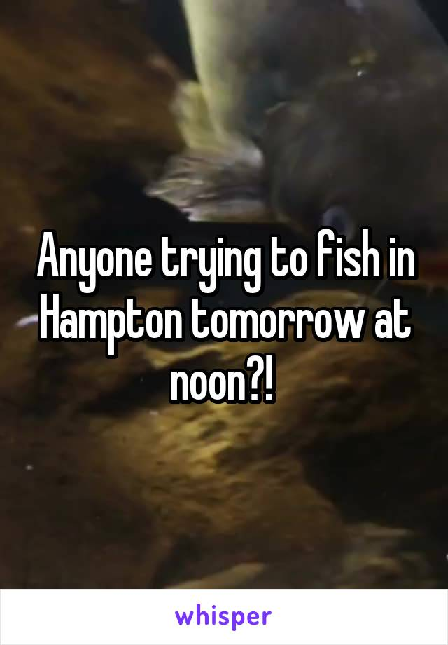 Anyone trying to fish in Hampton tomorrow at noon?!