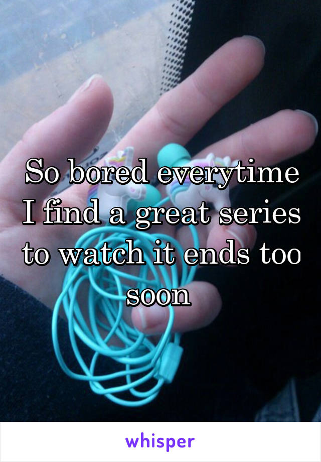 So bored everytime I find a great series to watch it ends too soon