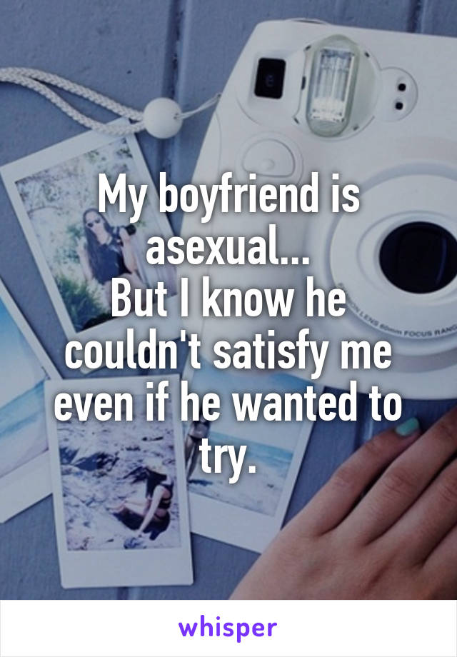 My boyfriend is asexual... But I know he couldn't satisfy me even if he wanted to try.