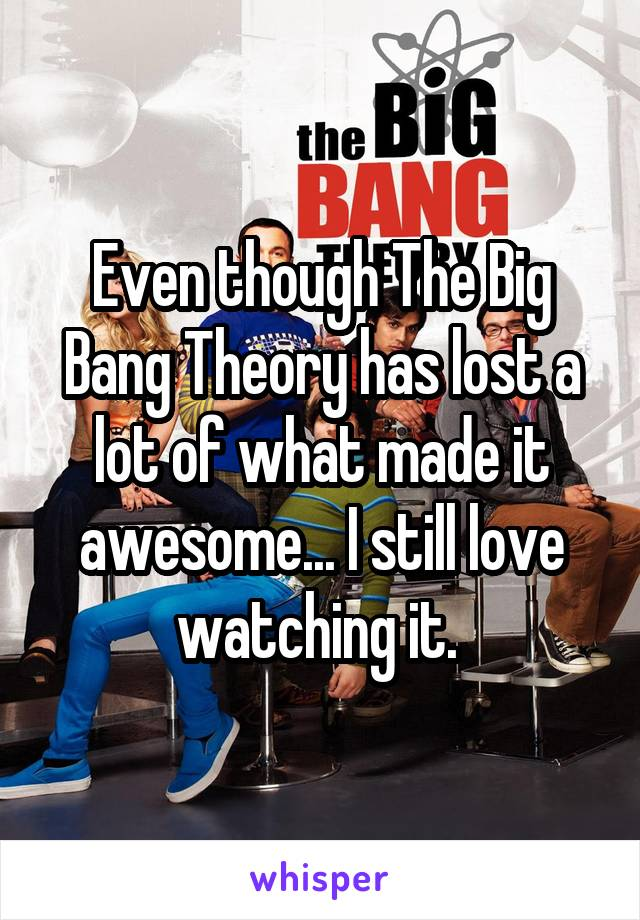 Even though The Big Bang Theory has lost a lot of what made it awesome... I still love watching it.