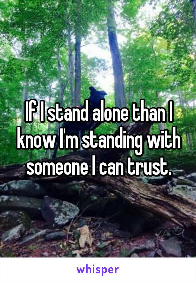 If I stand alone than I know I'm standing with someone I can trust.