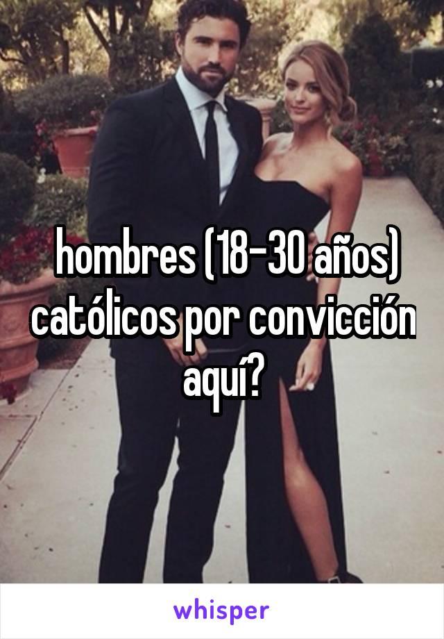 hombres (18-30 años) católicos por convicción aquí?