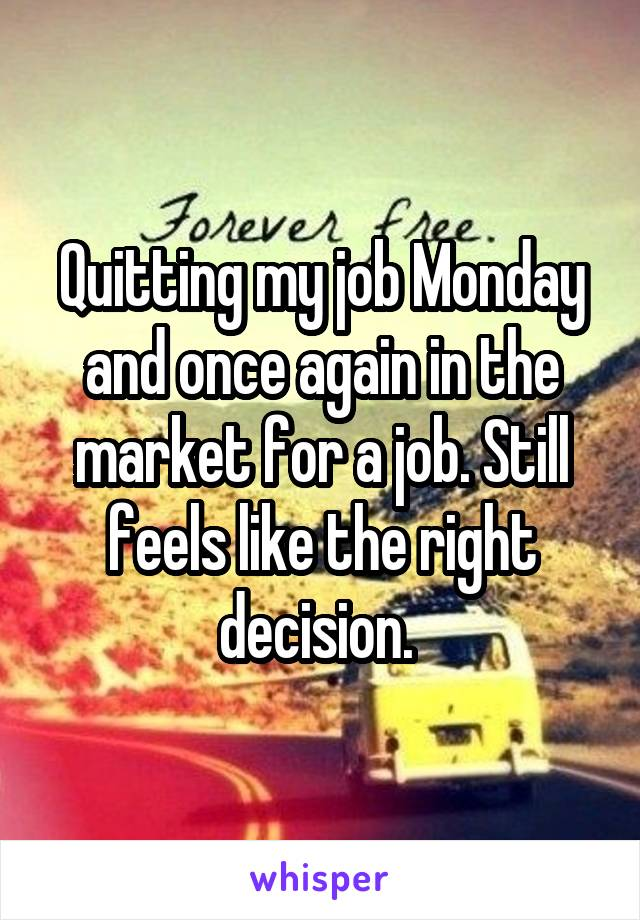 Quitting my job Monday and once again in the market for a job. Still feels like the right decision.