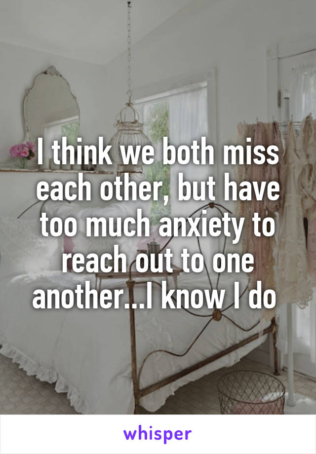 I think we both miss each other, but have too much anxiety to reach out to one another...I know I do