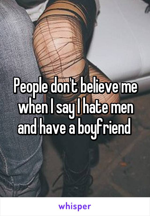People don't believe me when I say I hate men and have a boyfriend