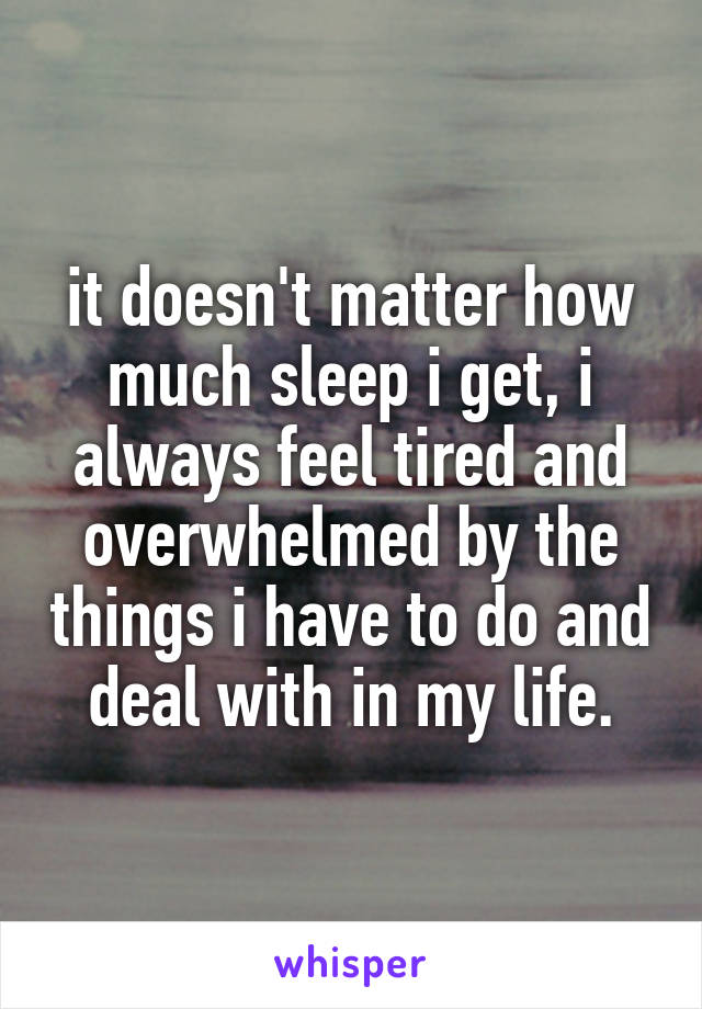 it doesn't matter how much sleep i get, i always feel tired and overwhelmed by the things i have to do and deal with in my life.