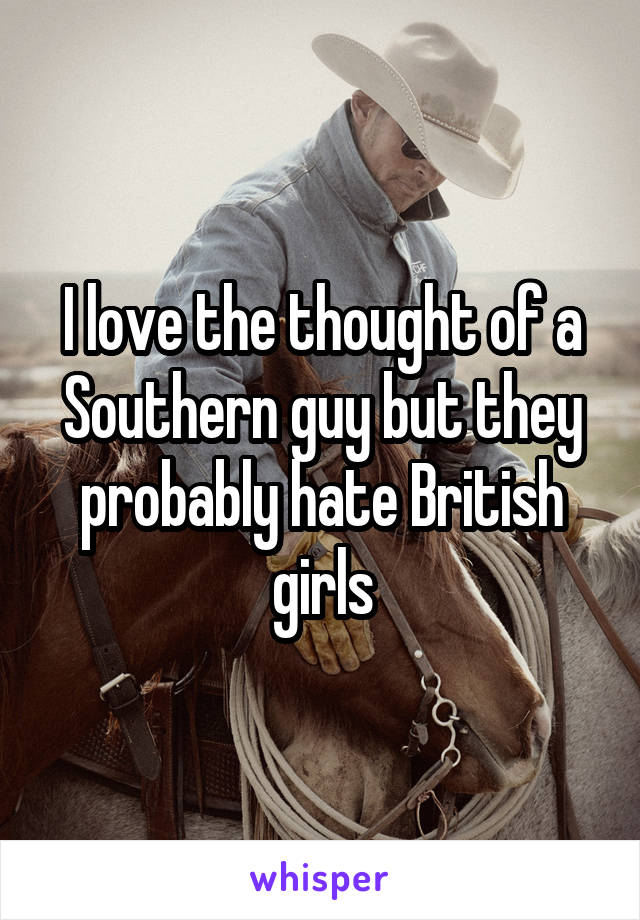 I love the thought of a Southern guy but they probably hate British girls