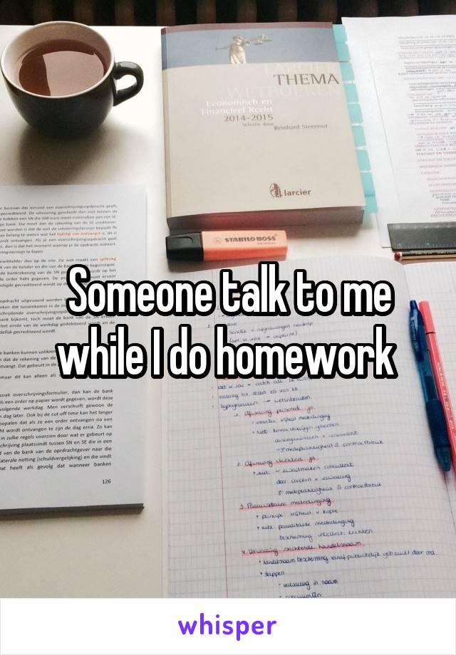 Someone talk to me while I do homework