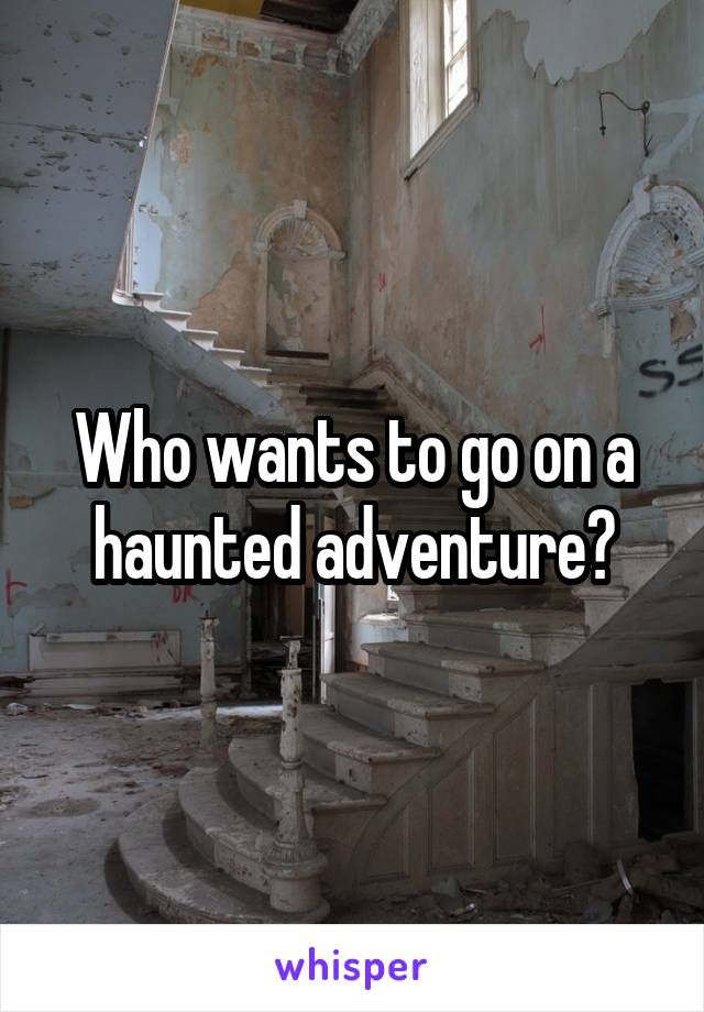 Who wants to go on a haunted adventure?
