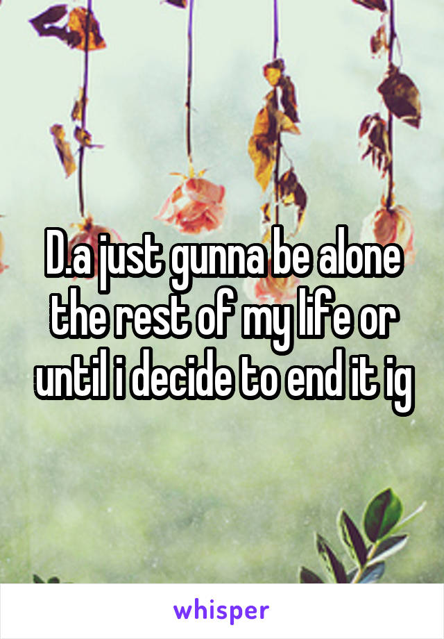 D.a just gunna be alone the rest of my life or until i decide to end it ig
