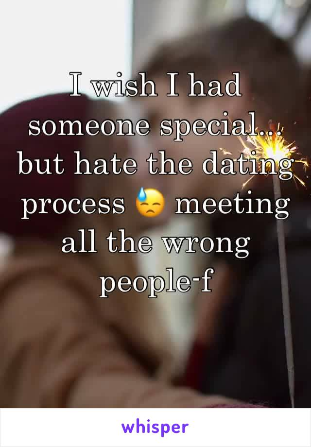 I wish I had someone special... but hate the dating process 😓 meeting all the wrong people-f