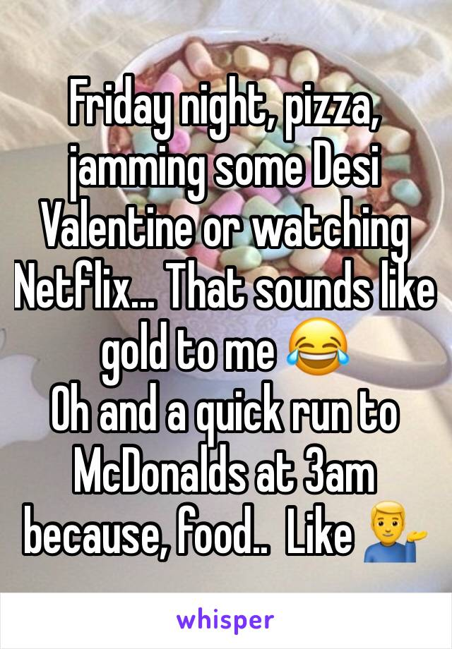 Friday night, pizza, jamming some Desi Valentine or watching Netflix... That sounds like gold to me 😂 Oh and a quick run to McDonalds at 3am because, food..  Like 💁‍♂️