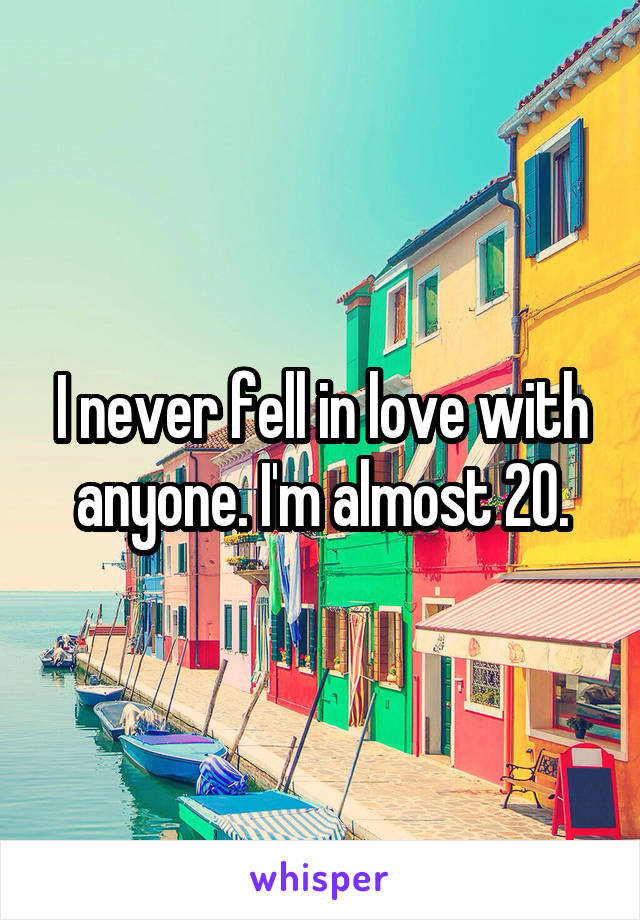 I never fell in love with anyone. I'm almost 20.