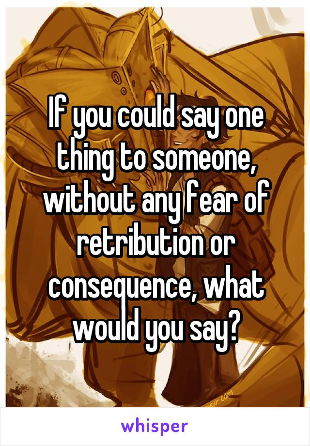 If you could say one thing to someone, without any fear of retribution or consequence, what would you say?