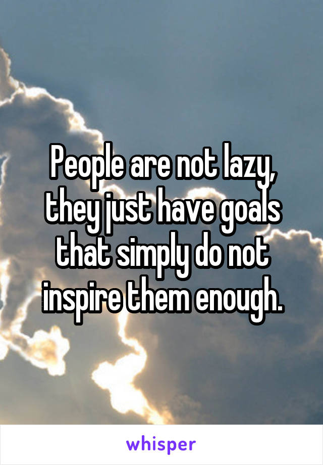 People are not lazy, they just have goals that simply do not inspire them enough.
