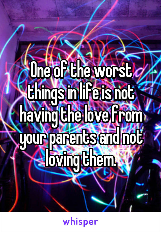 One of the worst things in life is not having the love from your parents and not loving them.