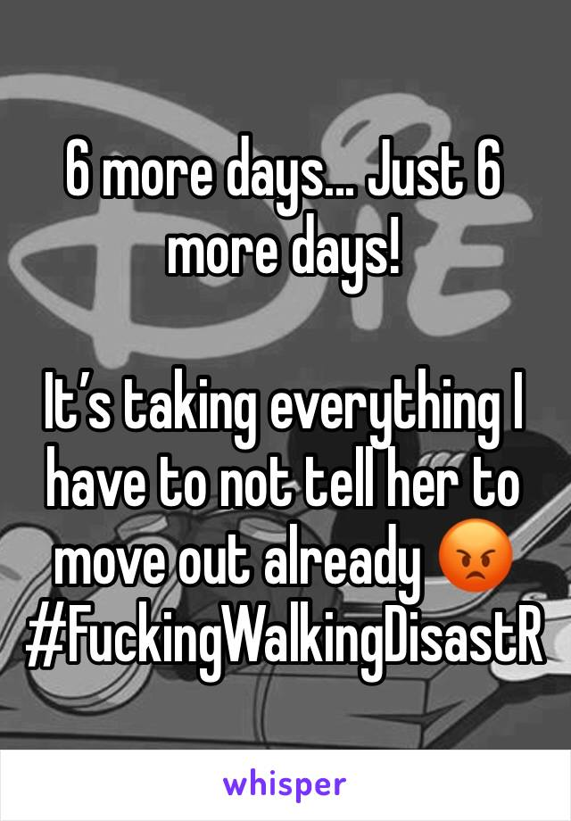 6 more days... Just 6  more days!   It's taking everything I have to not tell her to move out already 😡 #FuckingWalkingDisastR