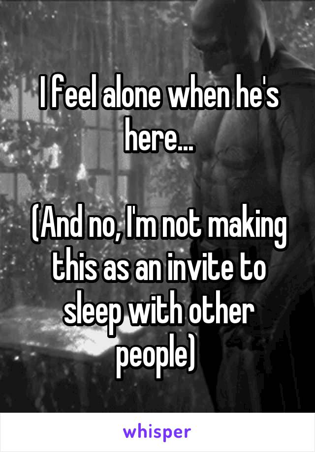 I feel alone when he's here...  (And no, I'm not making this as an invite to sleep with other people)