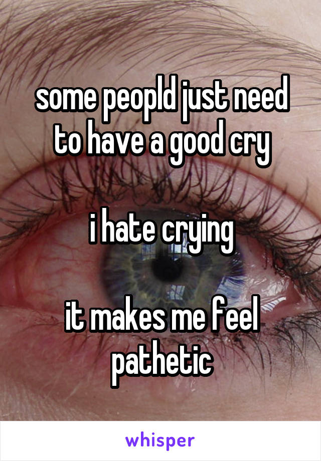 some peopld just need to have a good cry  i hate crying  it makes me feel pathetic