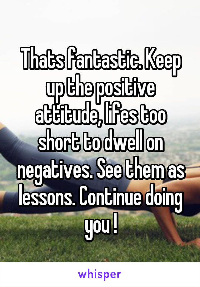 Thats fantastic. Keep up the positive attitude, lifes too short to dwell on negatives. See them as lessons. Continue doing you !