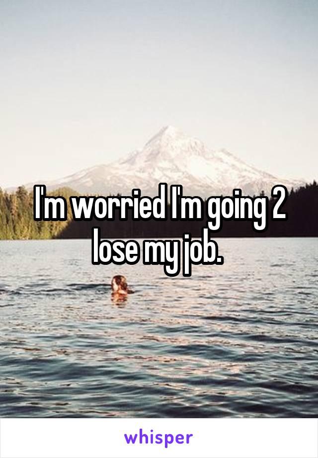 I'm worried I'm going 2 lose my job.