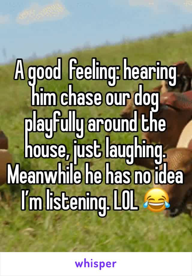 A good  feeling: hearing him chase our dog playfully around the house, just laughing. Meanwhile he has no idea I'm listening. LOL 😂