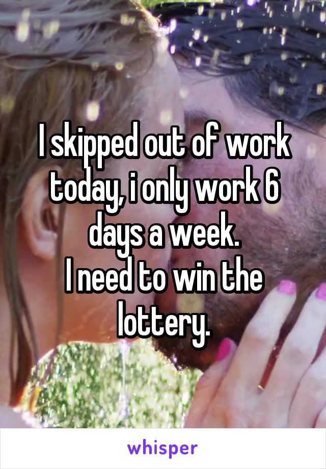 I skipped out of work today, i only work 6 days a week. I need to win the lottery.