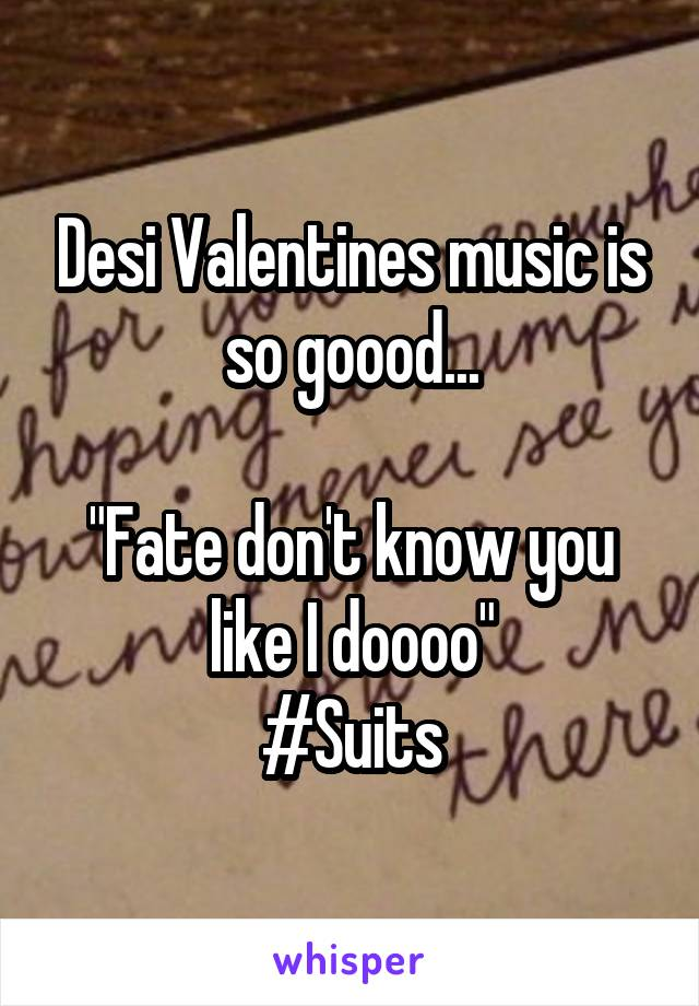 "Desi Valentines music is so goood...  ""Fate don't know you like I doooo"" #Suits"