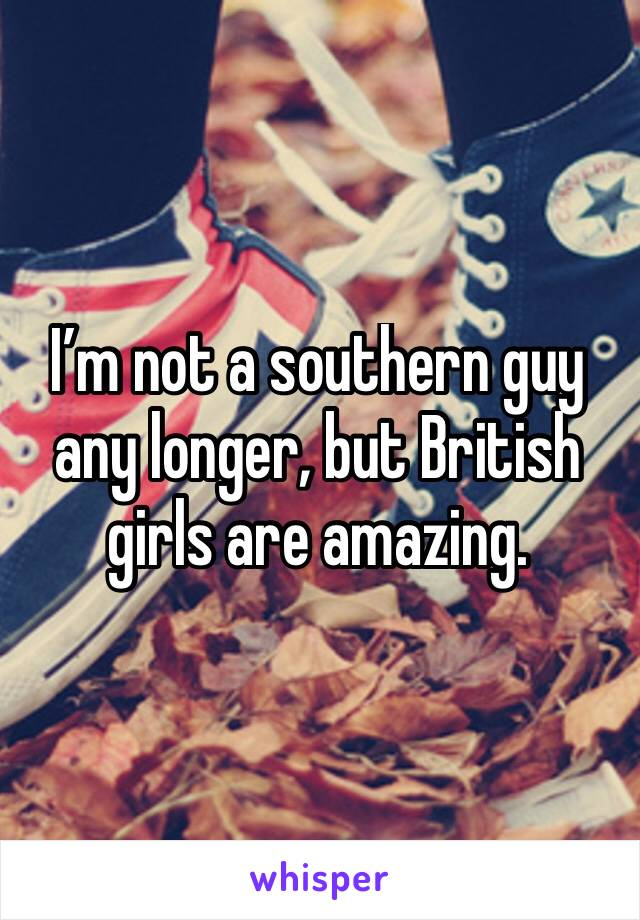 I'm not a southern guy any longer, but British girls are amazing.