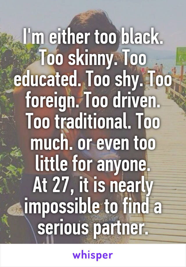 I'm either too black. Too skinny. Too educated. Too shy. Too foreign. Too driven. Too traditional. Too much. or even too little for anyone. At 27, it is nearly impossible to find a serious partner.